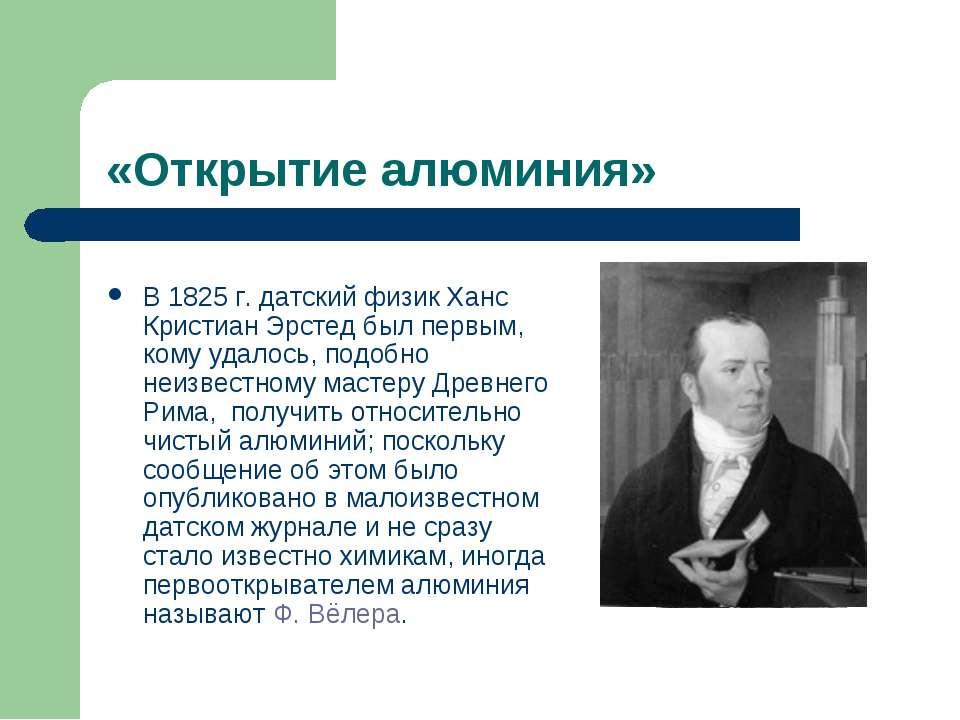 «Открытие алюминия» В 1825г. датский физик Ханс Кристиан Эрстед был первым, ...