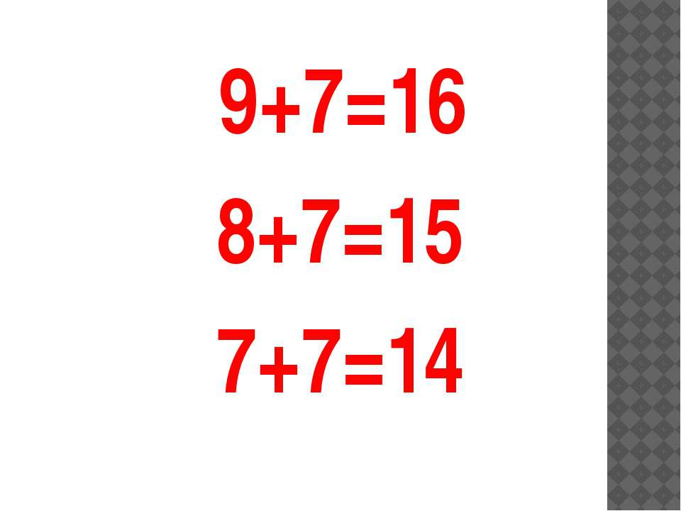 9+7=16 8+7=15 7+7=14