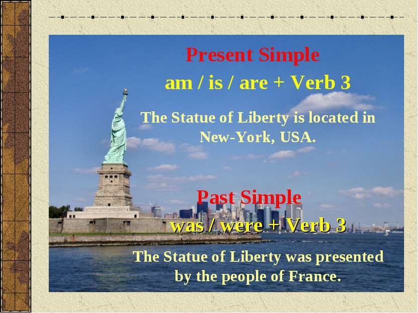 Present Simple am / is / are + Verb 3 The Statue of Liberty is located in New...
