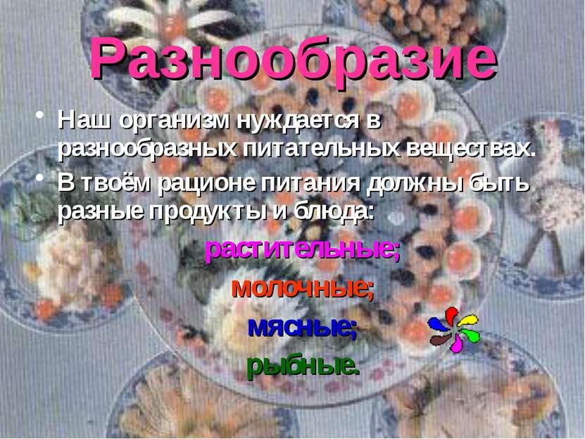 Разнообразие Наш организм нуждается в разнообразных питательных веществах. В ...