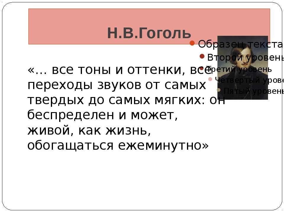 Н.В.Гоголь «… все тоны и оттенки, все переходы звуков от самых твердых до сам...