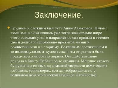 Заключение. Трудным и сложным был путь Анны Ахматовой. Начав с акмеизма, но о...
