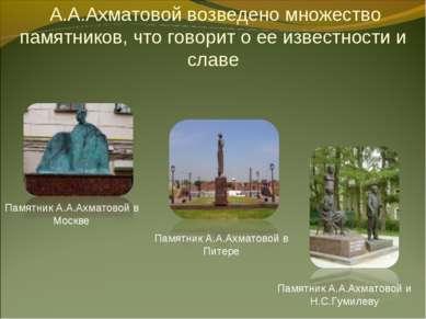 А.А.Ахматовой возведено множество памятников, что говорит о ее известности и ...