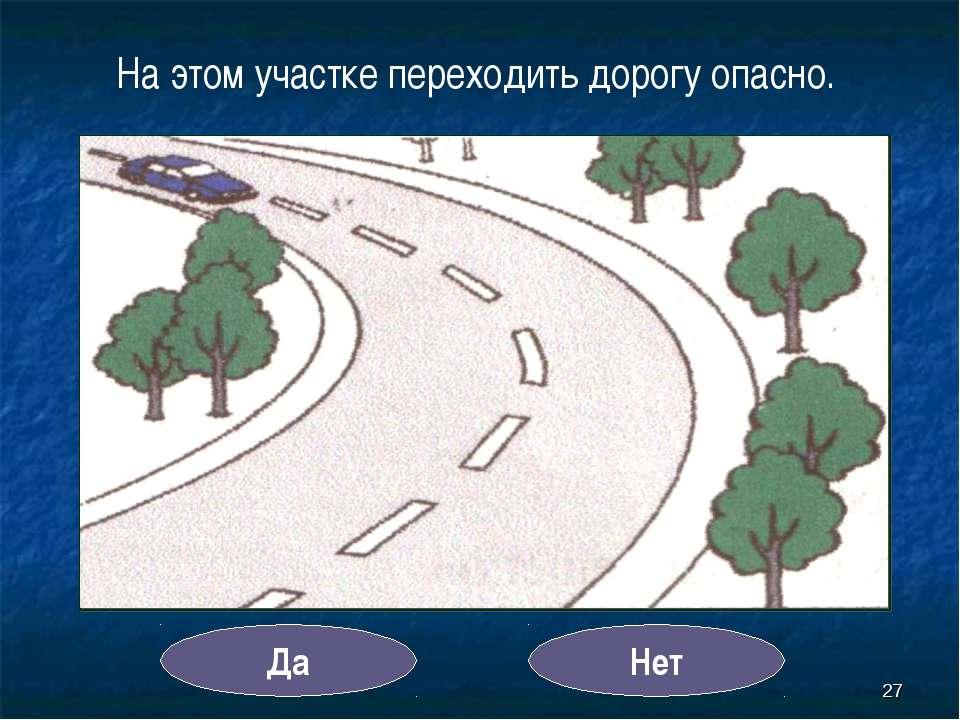 * На этом участке переходить дорогу опасно. Да Нет