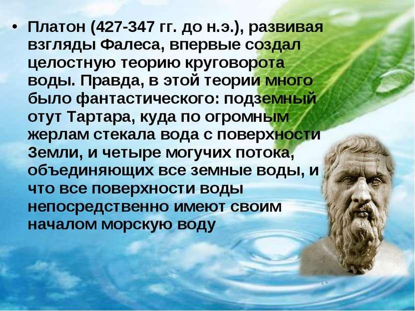 Платон (427-347 гг. до н.э.), развивая взгляды Фалеса, впервые создал целостн...