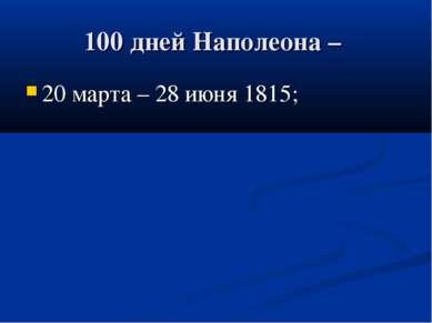 100 дней Наполеона – 20 марта – 28 июня 1815;