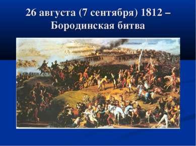 26 августа (7 сентября) 1812 – Бородинская битва