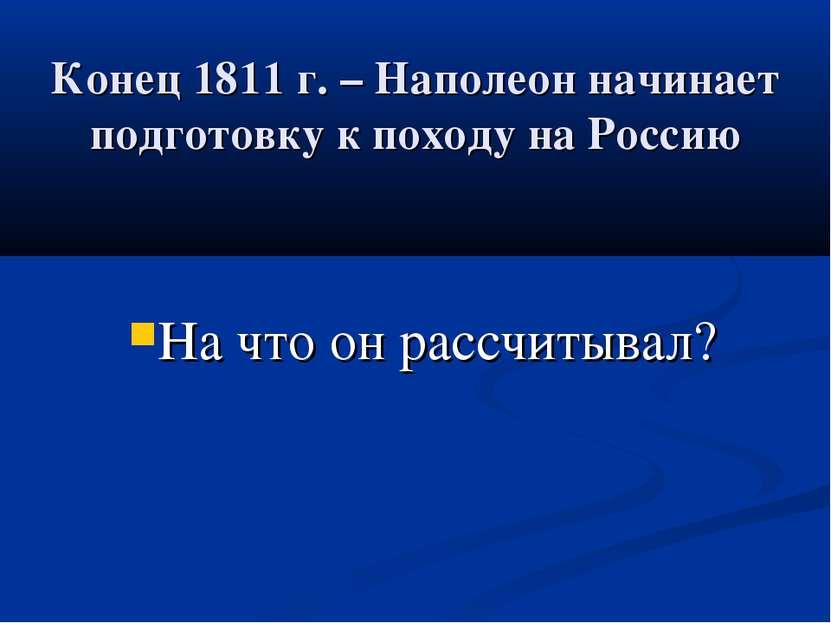Конец 1811 г. – Наполеон начинает подготовку к походу на Россию На что он рас...