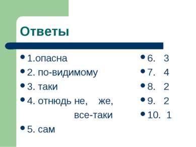 Ответы 1.опасна 2. по-видимому 3. таки 4. отнюдь не, же, все-таки 5. сам 6. 3...