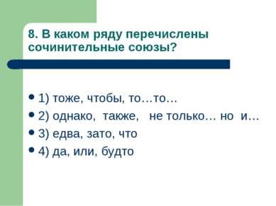 8. В каком ряду перечислены сочинительные союзы? 1) тоже, чтобы, то…то… 2) од...