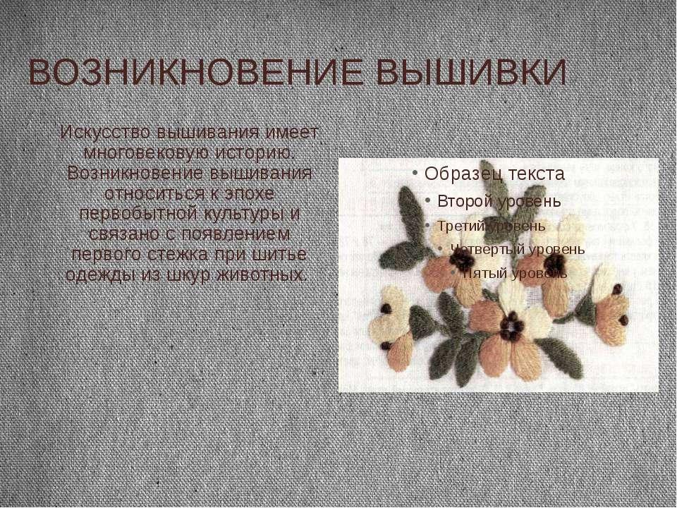 ВОЗНИКНОВЕНИЕ ВЫШИВКИ Искусство вышивания имеет многовековую историю. Возникн...