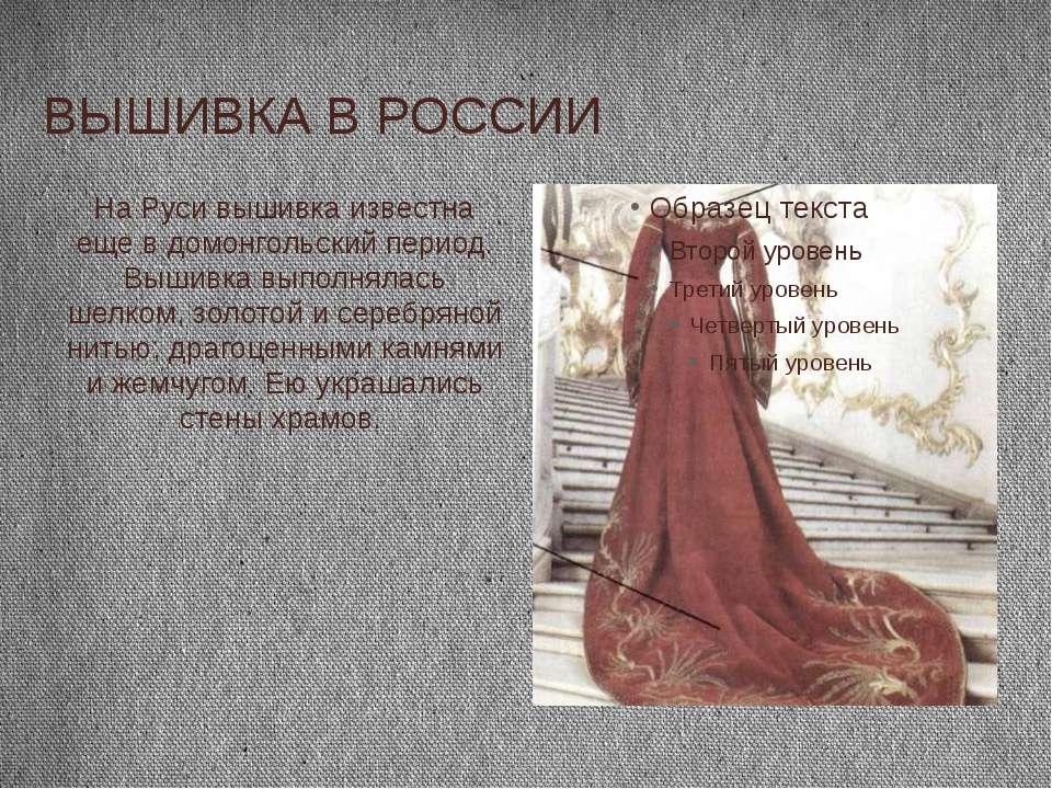 ВЫШИВКА В РОССИИ На Руси вышивка известна еще в домонгольский период. Вышивка...