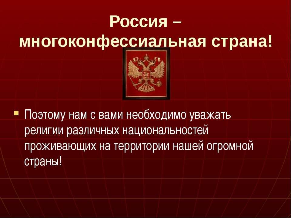 Россия – многоконфессиальная страна! Поэтому нам с вами необходимо уважать ре...