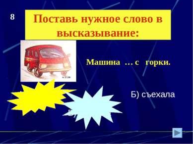 Поставь нужное слово в высказывание: А) сйехала Б) съехала В) сйэхала Машина ...