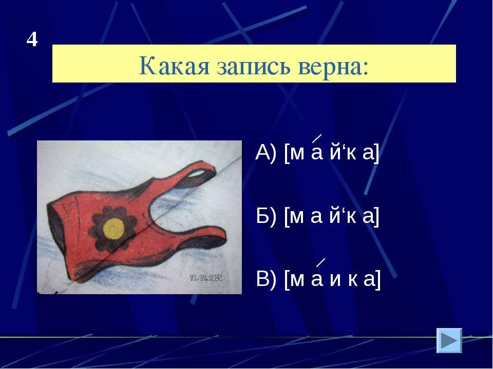 Какая запись верна: А) [м а й'к а] Б) [м а й'к а] В) [м а и к а] 4