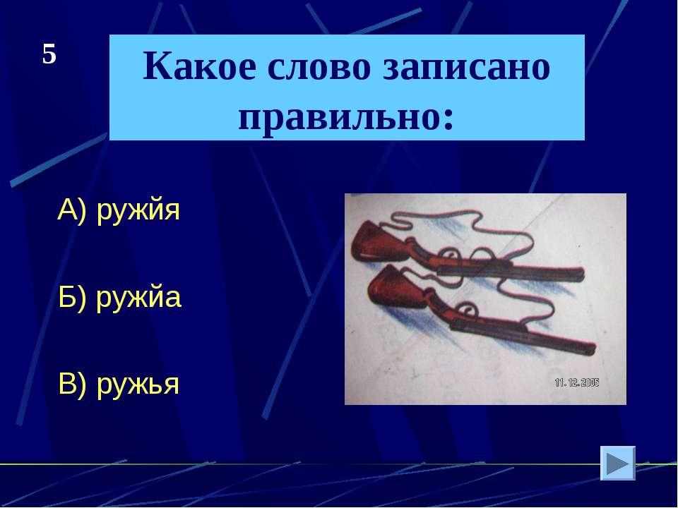 Какое слово записано правильно: А) ружйя Б) ружйа В) ружья 5
