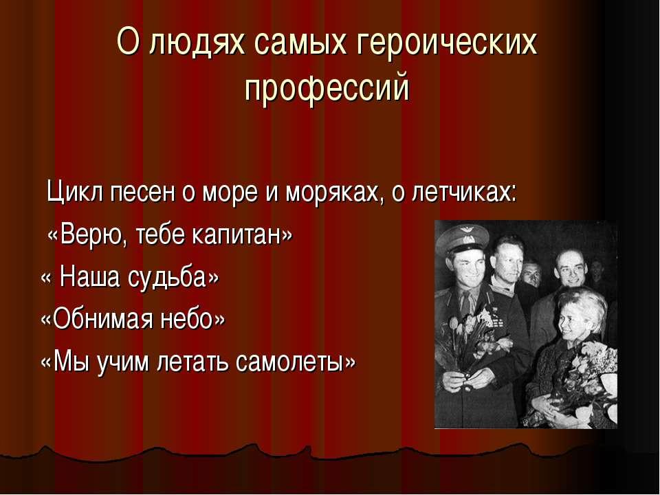 О людях самых героических профессий Цикл песен о море и моряках, о летчиках: ...