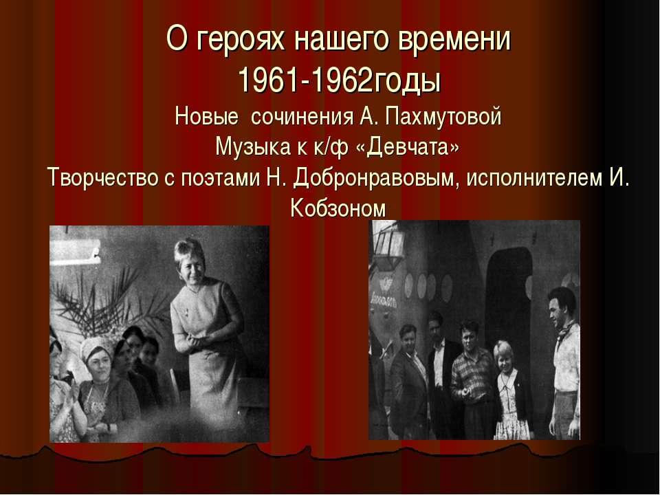 О героях нашего времени 1961-1962годы Новые сочинения А. Пахмутовой Музыка к ...