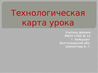 Технологическая карта урока Учитель физики МБОУ СОШ № 14 г. Камышин Волгоград...