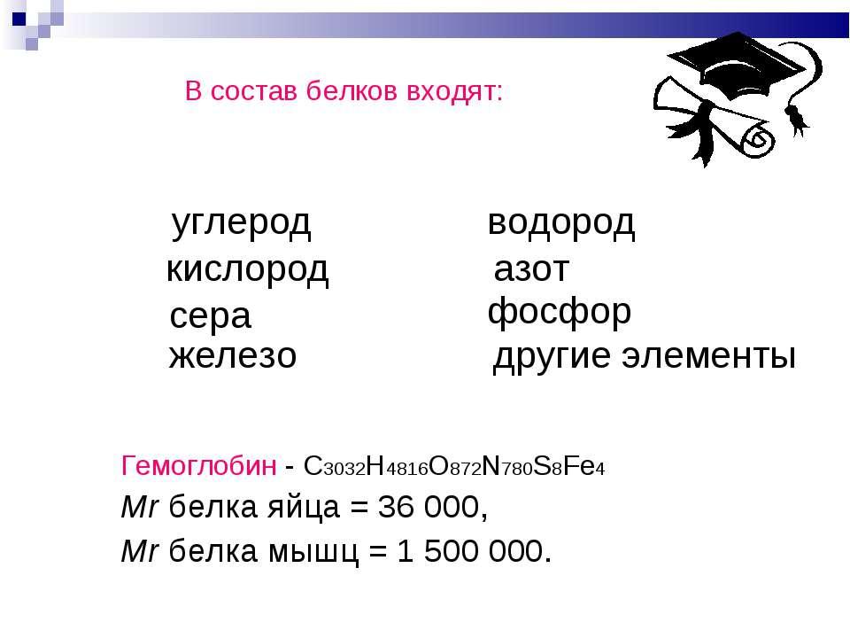 В состав белков входят: Гемоглобин - С3032H4816O872N780S8Fe4 Mr белка яйца = ...