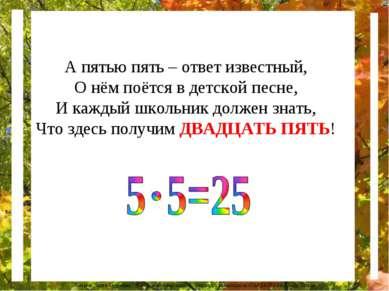 А пятью пять – ответ известный, О нём поётся в детской песне, И каждый школьн...