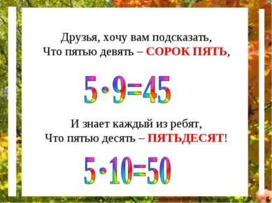 Друзья, хочу вам подсказать, Что пятью девять – СОРОК ПЯТЬ, И знает каждый из...