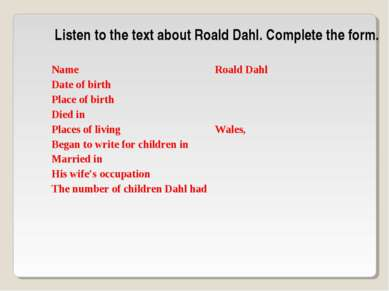 Listen to the text about Roald Dahl. Complete the form. Name Roald Dahl Date ...