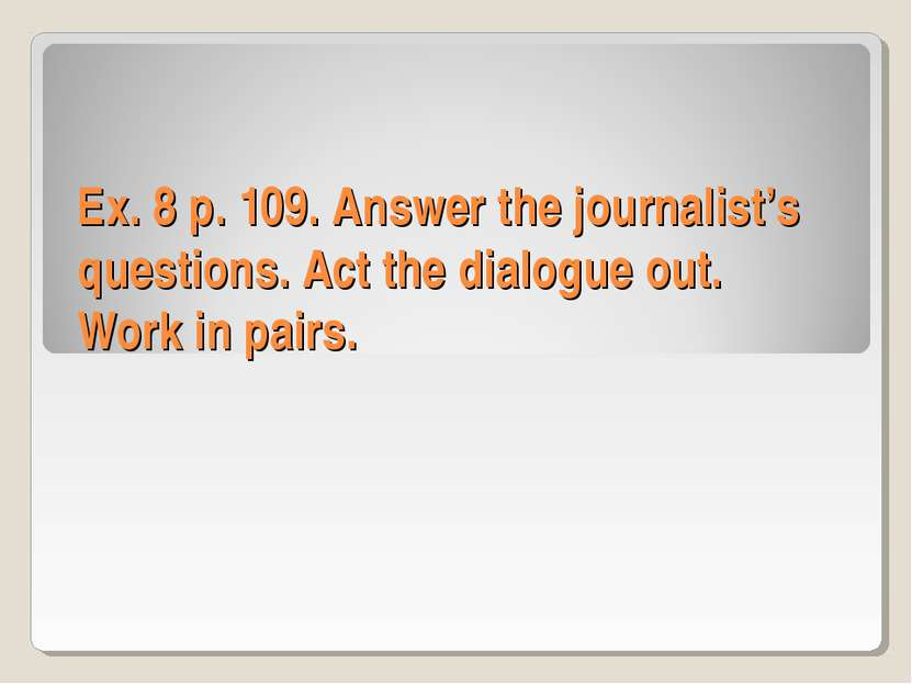Ex. 8 p. 109. Answer the journalist's questions. Act the dialogue out. Work i...