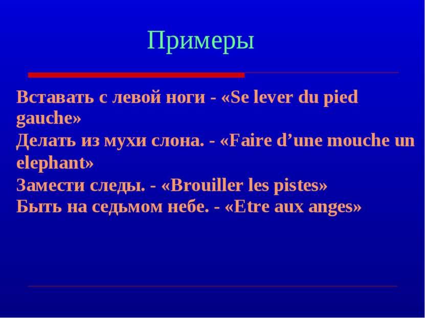 Примеры Вставать с левой ноги - «Se lever du pied gauche» Делать из мухи слон...