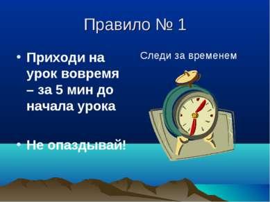 Правило № 1 Приходи на урок вовремя – за 5 мин до начала урока Не опаздывай! ...