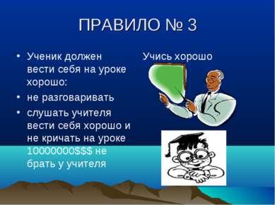 ПРАВИЛО № 3 Ученик должен вести себя на уроке хорошо: не разговаривать слушат...