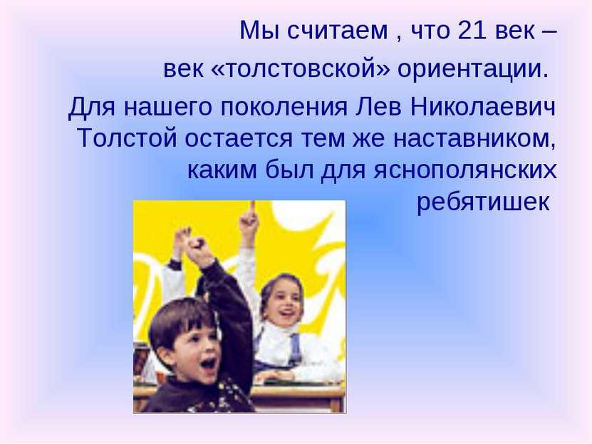 Мы считаем , что 21 век – век «толстовской» ориентации. Для нашего поколения ...