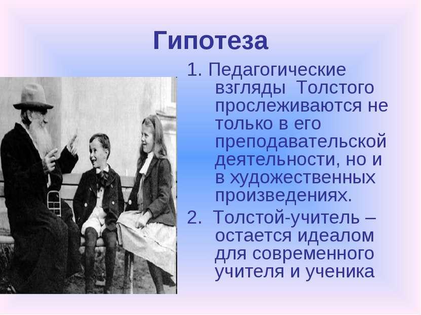 Гипотеза 1. Педагогические взгляды Толстого прослеживаются не только в его пр...