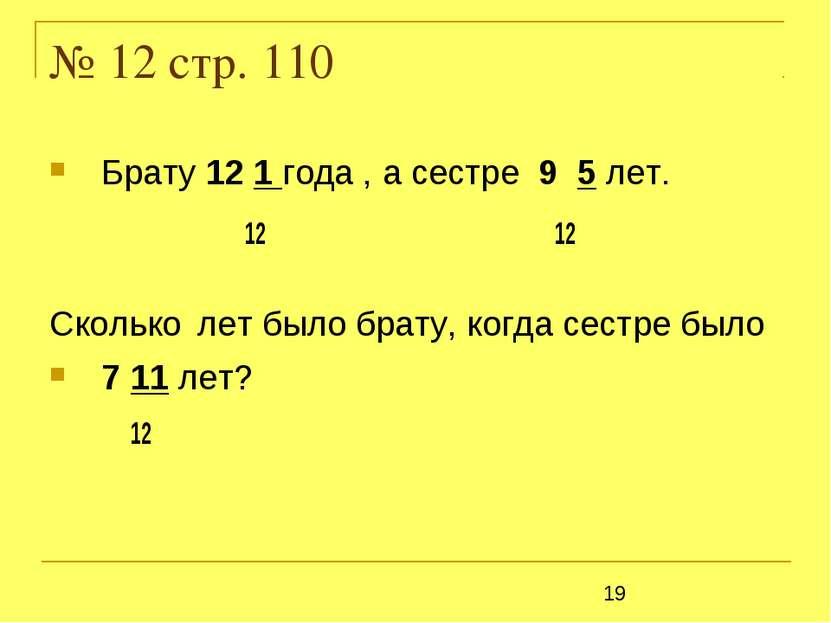 № 12 стр. 110 Брату 12 1 года , а сестре 9 5 лет. 12 12 Сколько лет было брат...
