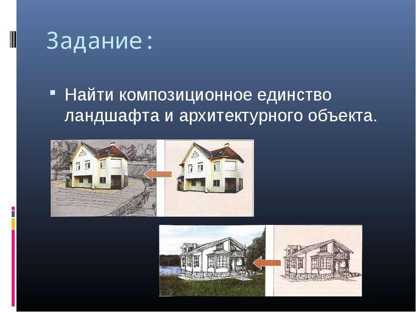 Задание: Найти композиционное единство ландшафта и архитектурного объекта.