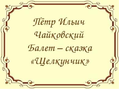 Пётр Ильич Чайковский Балет – сказка «Щелкунчик»
