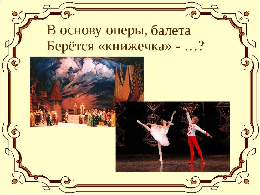 В основу оперы, балета Берётся «книжечка» - …?