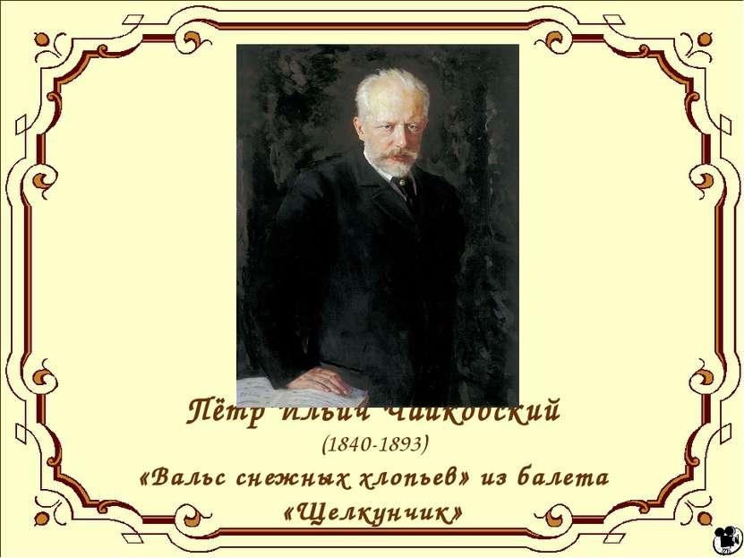 Пётр Ильич Чайковский (1840-1893) «Вальс снежных хлопьев» из балета «Щелкунчик»