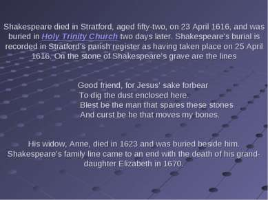 Shakespeare died in Stratford, aged fifty-two, on 23 April 1616, and was buri...