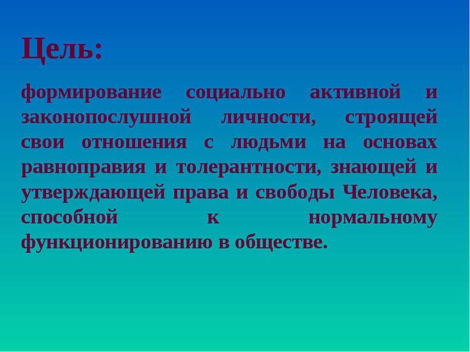 Цель: формирование социально активной и законопослушной личности, строящей св...