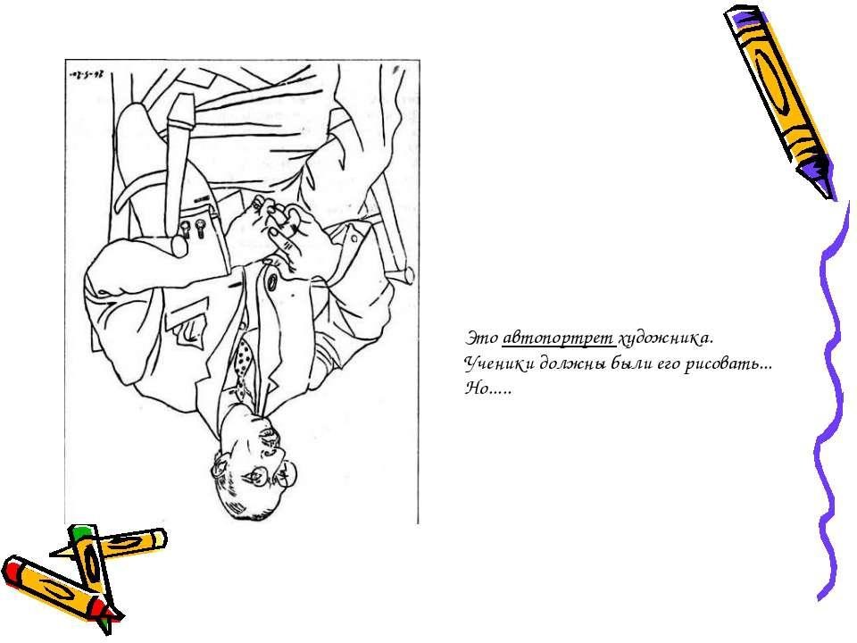 Это автопортрет художника. Ученики должны были его рисовать... Но.....