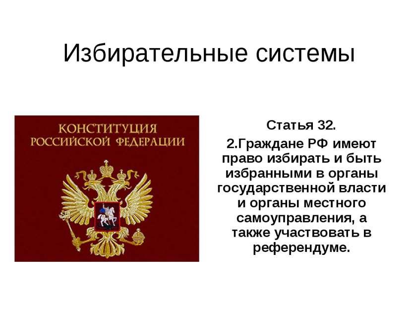 Избирательные системы Статья 32. 2.Граждане РФ имеют право избирать и быть из...