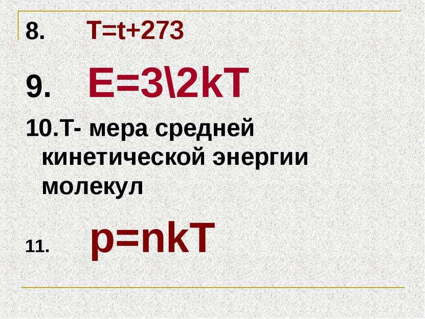 8. T=t+273 9. Е=3\2kТ 10.Т- мера средней кинетической энергии молекул 11. p=nkT