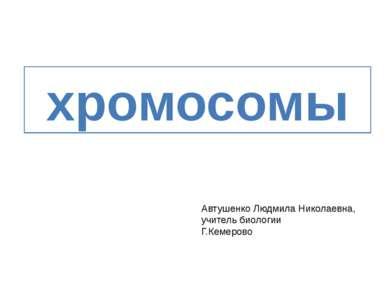 хромосомы Автушенко Людмила Николаевна, учитель биологии Г.Кемерово