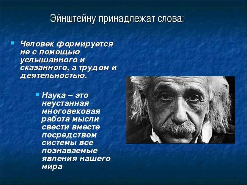 Эйнштейну принадлежат слова: Человек формируется не с помощью услышанного и с...
