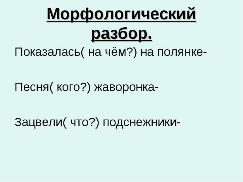 Морфологический разбор. Показалась( на чём?) на полянке- Песня( кого?) жаворо...