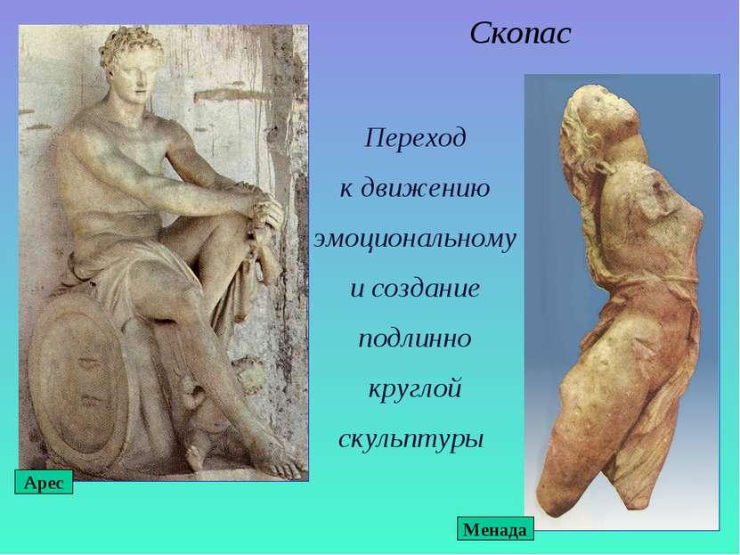Скопас Переход к движению эмоциональному и создание подлинно круглой скульпту...
