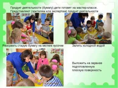 Продукт деятельности (бумагу) дети готовят на мастер-классе. Представляют (зр...