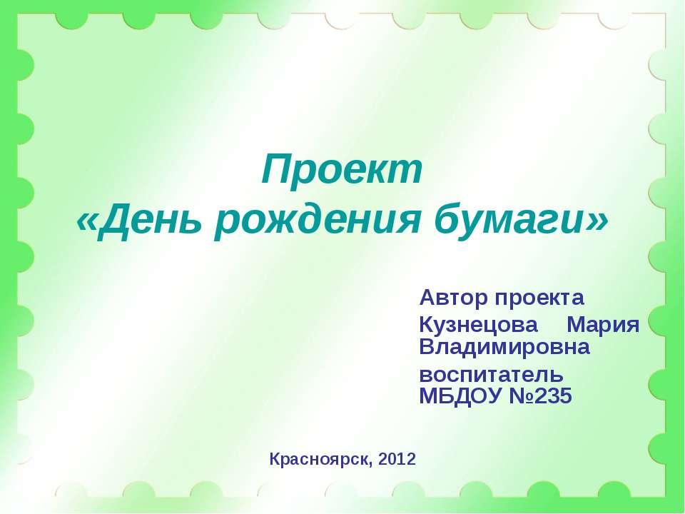 Проект «День рождения бумаги» Автор проекта Кузнецова Мария Владимировна восп...