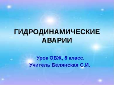 ГИДРОДИНАМИЧЕСКИЕ АВАРИИ Урок ОБЖ, 8 класс. Учитель Белянская С.И.